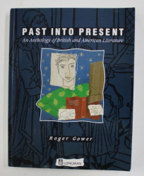 PAST INTO PRESENT - AN ANTHOLOGY OF BRITISH AND AMERICAN LITERATURE by ROGER GOWER , 1998