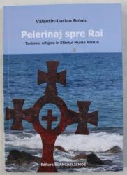 PELERINAJ SPRE RAI , TURISMUL RELIGIOS IN SFANTUL MUNTE ATHOS de VALENTIN - LUCIAN BELOIU , 2020