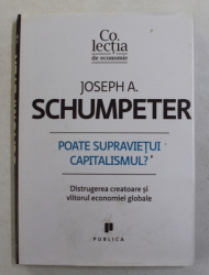 POATE SUPRAVIETUI CAPITALISMUL , DISTRUGEREA CREATOARE SI VIITORUL ECONOMIEI GLOBALE de JOSEPH A. SCHUMPETER , 2011
