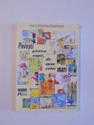 POVESTI PENTRU COPII , DE SPUS CELOR MARI de ANCA MARTINAS GIULIMONDI , 2007