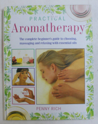 PRACTICAL AROMATHERAPY - THE COMPLETE BEGINNER' S GUIDE TO CHOOSING MASSAGING AND RELAXING WITH ESSENTIAL OILS by PENNY RICH , 1994