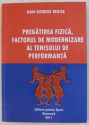PREGATIREA FIZICA , FACTORUL DE MODERNIZARE AL TENISULUI DE PERFORMANTA de DAN GEORGE MOISE , 2011