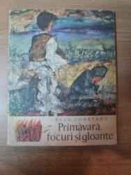 PRIMAVARA , FOCURI SI GLOANTE de PAUL CONSTANT , CONTINE ILUSTRATII DE GYORGY MIHAIL , Bucuresti 1973