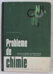 PROBLEME DE CHIMIE , PENTRU LICEE SI ADMITERE IN INVATAMANTUL SUPERIOR de ACHIM MARINESCU , 1971