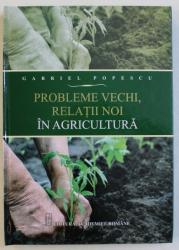 PROBLEME VECHI , RELATII NOI IN AGRICULTURA de GABRIEL POPESCU , 2013
