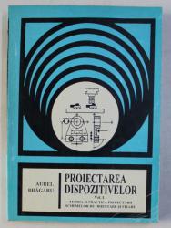PROIECTAREA DISPOZITIVELOR , VOLUMUL I de AUREL BRAGARU , 1998