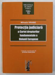 PROTECTIA JUDICIARA A CARTEI DREPTURILOR FUNDAMENTALE A UNIUNII EUROPENE de MIHAELA VRABIE , 2017