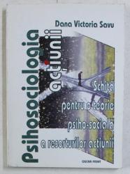 PSIHOSOCIOLOGIA ACTIUNII , SCHITA PENTRU O TEORIE PSIHO - SOCIALA A RESORTURILOR ACTIUNII de DANA VICTORIA SAVU , 2004