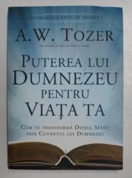 PUTEREA LUI DUMNEZEU PENTRU VIATA TA - CUM TE TRANSFORMA DUHUL SFANT PRIN CUVANTUL LUI DUMNEZEU de A.W. TOZER , 2014
