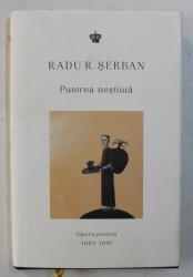 PUTEREA NESTIUTA , OPERA POETICA 1958 - 1991 de RADU R. SERBAN , 2018