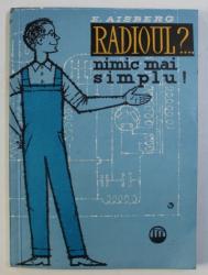 RADIOUL?... NIMIC MAI SIMPLU! - CUM SINT CONSTRUITE SI CUM FUNCTIONEAZA RECEPTOARELE MODERNE DE RADIO de E. AISBERG, 1959