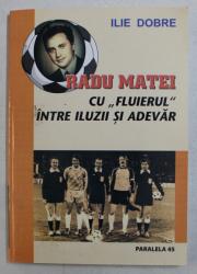 RADU MATEI - CU FLUIERUL INTRE ILUZII SI ADEVAR de ILIE DOBRE , 2006