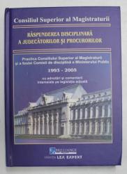 RASPUNDEREA  DISCIPLINARA A JUDECATORILOR SI PROCURORILOR , PRACTICA C.S.M. SI A FOSTEI COMISII DE DISCIPLINA A MINISTERULUI PUBLIC 1993 - 2005 , APARUTA 2005