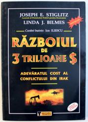 RAZBOIUL DE 3 TRILIOANE $ - ADEVARATUL COST AL CONFLICTULUI DIN IRAK de JOSEPH E . STIGLITZ si LINDA J. BLIMES , 2009
