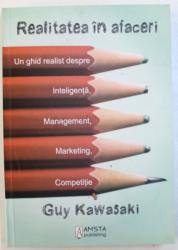 REALITATEA IN AFACERI  - UN GHID REALIST DESPRE INTELIGENTA , MANAGEMENT , MARKETING , COMPETITIE de GUY KAWASAKI , 2010