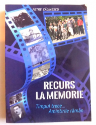 RECURS LA MEMORIE - TIMPUL TRECE.. AMINTIRILE RAMAN de PETRE CALINESCU, 2017
