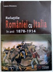 RELATIILE ROMANIEI CU ITALIA  IN ANII 1878 - 1914 de LAURA ONCESCU , 2011