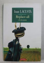 REPLACE ALL ( COLCAIALA ) de IOAN LACUSTA , 2009