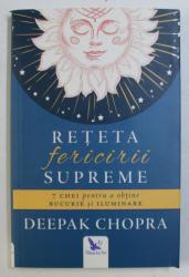 RETETA FERICIRII SUPREME - 7 CHEI PENTRU A OBTINE BUCURIE SI ILUMINARE de DEEPAK CHOPRA , 2017