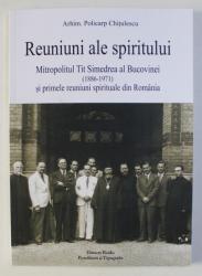 REUNIUNI ALE SPIRITULUI - MITROPOLITUL TIT SIMEDREA AL BUCOVINEI (1886-1971) SI PRIMELE REUNIUNI SPIRITUALE DIN ROMANIA de POLICARP CHITULESCU , 2020