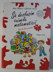SA DESLUSIM TAINELE MATEMATICII , FISE DE LUCRU PENTRU CLASA A II-A , EDITIA A II-A de ANINA BADESCU si GABRIELA IAURUM , 2007