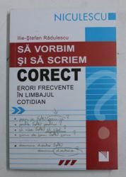 SA VORBIM SI SA SCRIEM CORECT - ERORI FRECVENTE IN LIMBAJUL COTIDIAN de ILIE - STEFAN RADULESCU , 2008