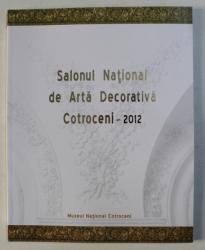 SALONUL NATIONAL DE ARTA DECORATIVA , EDITIA A XIII - A , COTROCENI 2012 , CATALOG DE EXPOZITIE , coordonare de ADINA RENTEA , 2012