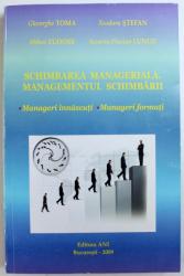 SCHIMBAREA MANAGERIALA . MANAGEMENTUL SCHIMBARII - MANAGERI INNASCUTI , MANAGERI FORMATI de GHEORGHE TOMA ...SEVERIN FLORIAN LUNGU , 2009