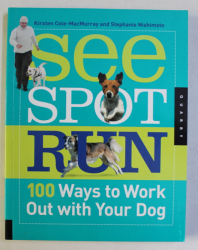 SEE , SPOT , RUN - 100 WAYS TO WORK OUT WITH YOUR DOG by KIRSTEN COLE MACMURRAY , STEPHANIE NISHIMOTO , 2010