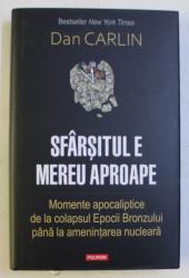 SFARSITUL E MEREU APROAPE - MOMENTE APOCALIPTICE DE LA COLAPSUL EPOCII BRONZULUI PANA LA AMENINTAREA NUCLEARA de DAN CARLIN , 2020
