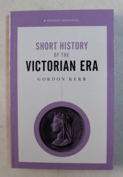 SHORT HISTORY OF THE VICTORIAN ERA by GORDON KERR , 2019