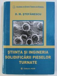 STIINTA SI INGINERIA SOLIDIFICARII PIESELOR TURNATE de D . M . STEFANESCU , 2007