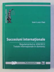 SUCCESIUNI INTERNATIONALE - REGULAMENTUL NR .  650 / 2012 - TRATATE INTERNATIONALE IN DOMENIU de IOAN - LUCA VLAD , 2016