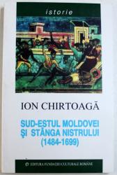 SUD - ESTUL MOLDOVEI SI STANGA NISTRULUI ( 1484 - 1699 ) de ION CHIRTOAGA , 1999
