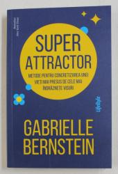 SUPER ATTRACTOR , METODE PENTRU CONCRETIZAREA UNEI VIETI MAI PRESUS DE CELE MAI INDRAZNETE VISURI DE GABRIELLE BERNSTEIN , 2020