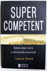 SUPER COMPETENT , SASE PASI SPRE O EFICIENTA MAXIMA de LAURA STACK , 2010