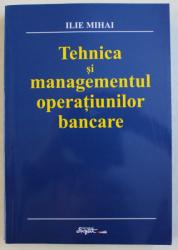 TEHNICA SI MANAGEMENTUL OPERATIUNILOR BANCARE de ILIE MIHAI , 2003