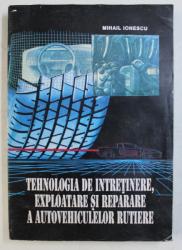 TEHNOLOGIA DE INTRETINERE , EXPLOATARE SI REPARARE A AUTOVEHICULELOR RUTIERE de MIHAIL IONESCU , 1997 , PREZINTA HALOURI DE APA *
