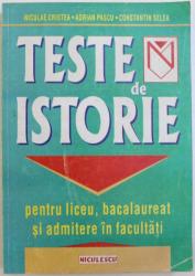 TESTE DE ISTORIE PENTRU LICEU , BACALAUREAT , SI ADMITERE IN FACULTATI de NICULAE CRISTEA ...CONSTANTIN SELEA , 1999