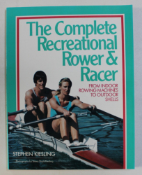 THE COMPLETE RECREATIONAL ROWER AND RACER , FROM INDOOR ROWING MACHINES TO OUTDOOR SHELLS by STEPHEN KIESLING , 1990