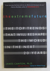 THE EXTREME FUTURE - THE TOP TRENDS THAT WILL RESHAPE THE WORLD IN THE NEXT 20 YEARS by JAMES CANTON , 2007