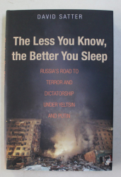 THE LESS YOU KNOW , THE BETTER YOU SLEEP  - RUSSIA 'S ROAD TO TERROR AND DICTATORSHIP UNDER YELTSIN AND PUTIN by DAVID SATTER , 2016