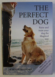 THE PERFECT DOG - RAISE AND TRAIN YOUR DOG THE MUGFORD WAY by ROGER MUGFORD , 2013