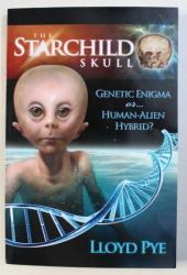 THE STARCHILD SKULL - GENETIC ENIGMA OR...HUMAN - ALIEN HYBRID? by LLOYD PYE , 2007, DEDICATIE*