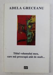 TITLUL VOLUMULUI MEU , CARE MA PREOCUPA ATA DE MULT ... de ADELA GRECEANU , 1997