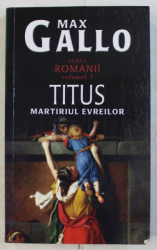 TITUS - MARTIRIUL EVREILOR de MAX GALLO , SERIA ' ROMANII '  , VOLUMUL III , 2010