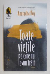 TOATE VIETILE PE CARE NU LE - AM TRAIT , roman de ANURADHA ROY , 2020