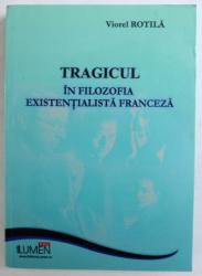 TRAGICUL IN FILOZOFIA EXISTENTIALISTA FRANCEZA de VIOREL ROTILA , 2009