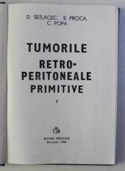 TUMORILE RETRO - PERITONEALE PRIMITIVE de D . SETLACEC ...C. POPA , VOLUMUL II , 1986