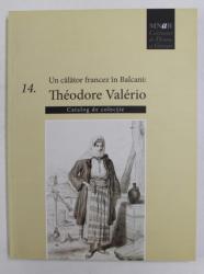 UN CALATOR FRANCEZ IN BALCANI - THEODORE VALERIO - CATALOG DE COLECTIE ,  2014